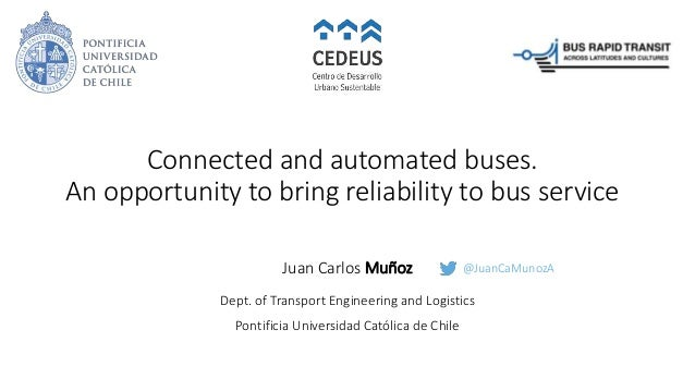 Connected and automated buses. An opportunity to bring reliability to bus service Juan Carlos Muñoz Dept. of Transport Eng...