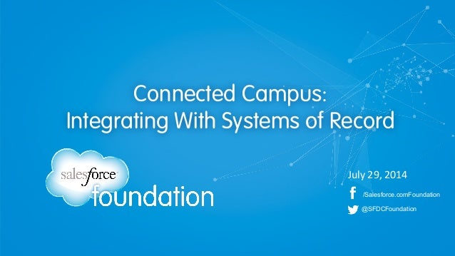 /Salesforce.comFoundation @SFDCFoundation Connected Campus: Integrating With Systems of Record July	   29,	   2014