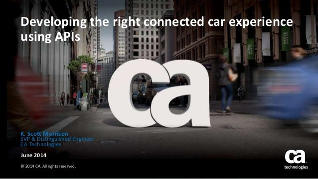 Developing the right connected car experience using APIs June 2014 © 2014 CA. All rights reserved. K. Scott Morrison SVP &...