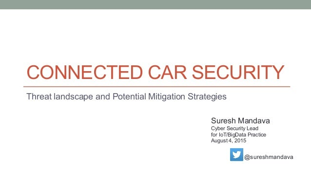 CONNECTED CAR SECURITY Threat landscape and Potential Mitigation Strategies Suresh Mandava Cyber Security Lead for IoT/Big...