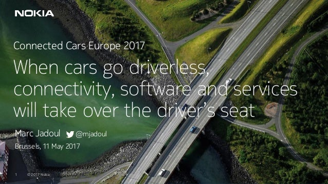 © 2017 Nokia1 © 2017 Nokia1 Connected Cars Europe 2017 When cars go driverless, connectivity, software and services will t...