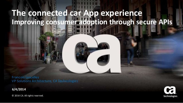 The connected car App experience Improving consumer adoption through secure APIs 6/4/2014 © 2014 CA. All rights reserved. ...