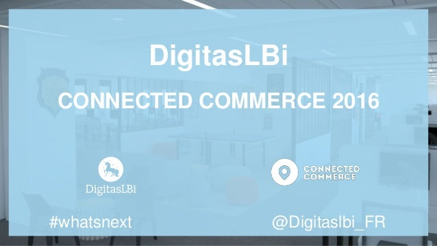 DigitasLBi CONNECTED COMMERCE 2016 #whatsnext @Digitaslbi_FR