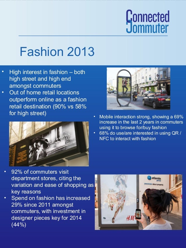Fashion 2013 • High interest in fashion – both high street and high end amongst commuters • Out of home retail locations o...