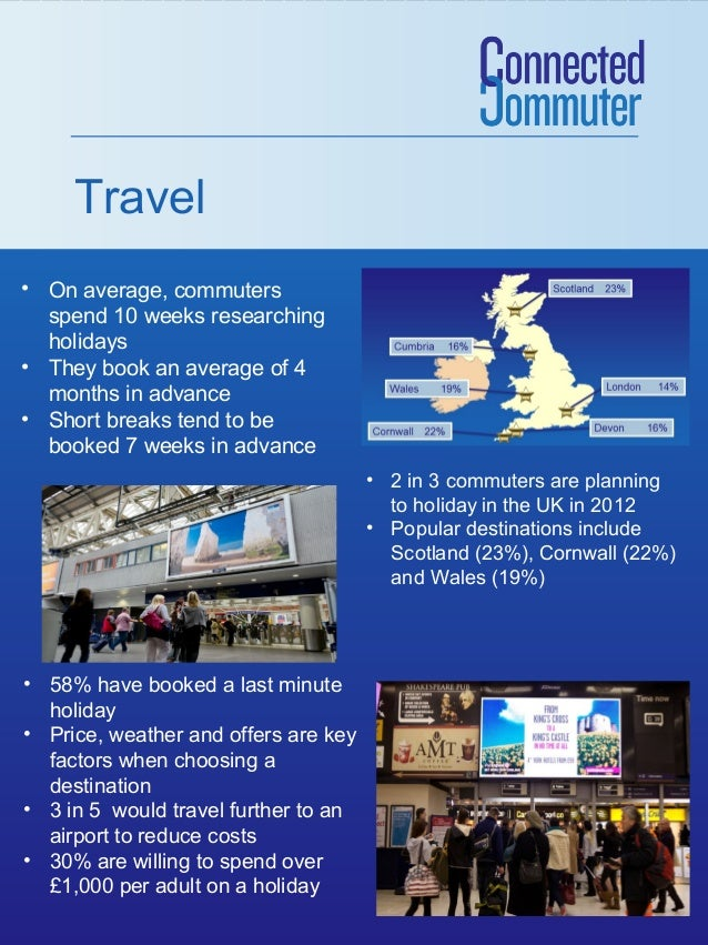 Travel • On average, commuters spend 10 weeks researching holidays • They book an average of 4 months in advance • Short b...