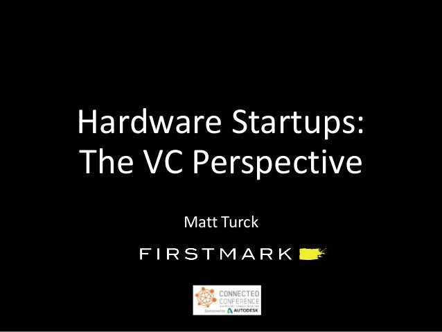 Hardware Startups: The VC Perspective Matt Turck