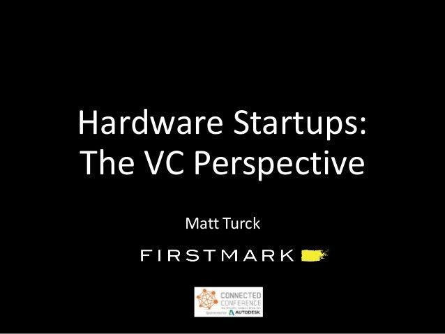 Hardware Startups: The VC Perspective Matt Turck