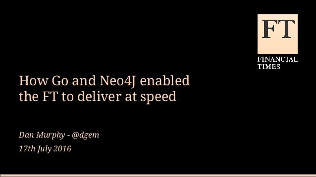 How Go and Neo4J enabled the FT to deliver at speed Dan Murphy - @dgem 17th July 2016