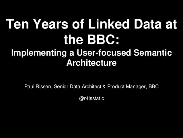 Ten Years of Linked Data at the BBC: Implementing a User-focused Semantic Architecture Paul Rissen, Senior Data Architect ...