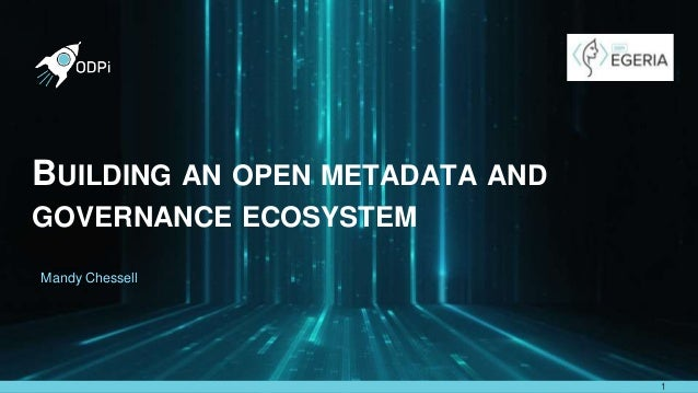 https://github.com/odpi/egeria BUILDING AN OPEN METADATA AND GOVERNANCE ECOSYSTEM 1 Mandy Chessell