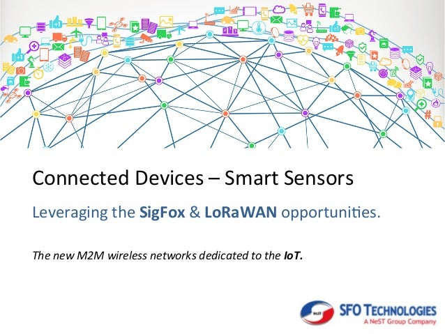 Connected  Devices  –  Smart  Sensors   Leveraging  the  SigFox  &  LoRaWAN  opportuni8es.   The  ...