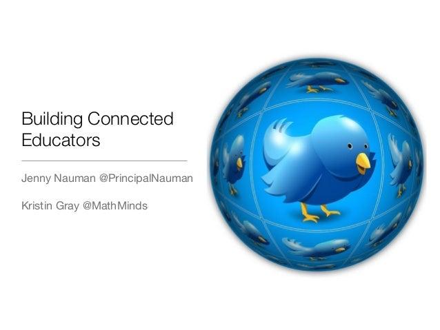 Building Connected Educators Jenny Nauman @PrincipalNauman Kristin Gray @MathMinds