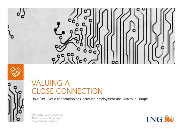 VALUING A CLOSE CONNECTION How East - West cooperation has increased employment and wealth in Europe May 2014 - www.ingcb....