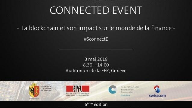 CONNECTED EVENT - La blockchain et son impact sur le monde de la finance - #SconnectE 3 mai 2018 8:30 – 14:00 Auditorium d...