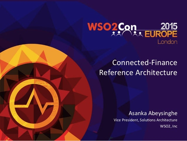 Connected-­‐Finance	    Reference	   Architecture	   	    Asanka	   Abeysinghe	    Vice	   President,	   Solu=ons	   Archi...