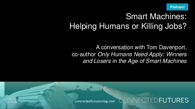 connectedfuturesmag.com Smart Machines: Helping Humans or Killing Jobs? A conversation with Tom Davenport, co-author Only ...