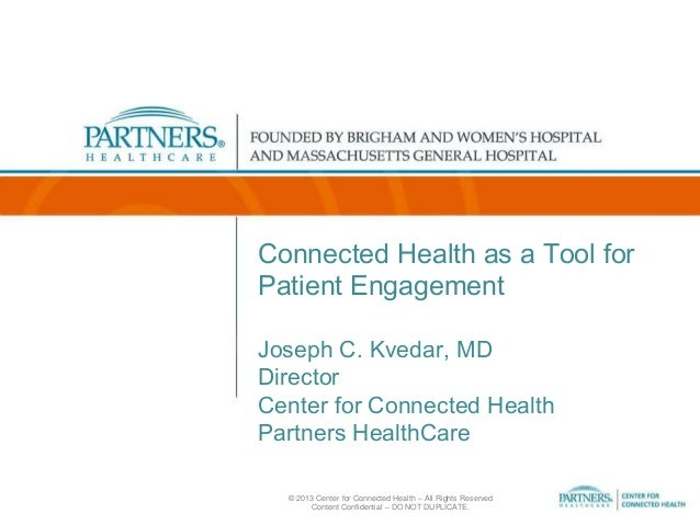 Connected Health as a Tool for Patient Engagement Joseph C. Kvedar, MD Director Center for Connected Health Partners Healt...