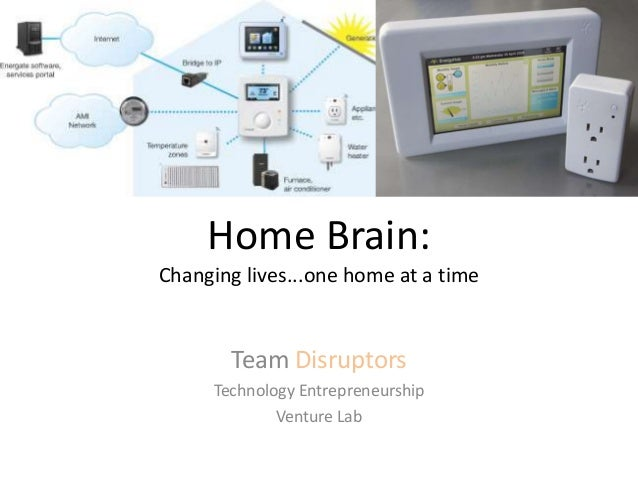 Home Brain: Changing lives...one home at a time Team Disruptors Technology Entrepreneurship Venture Lab