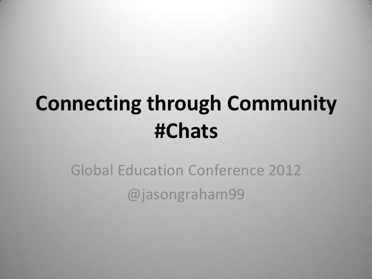 Connecting through Community            #Chats   Global Education Conference 2012           @jasongraham99