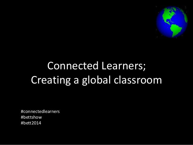 Connected Learners; Creating a global classroom #connectedlearners #bettshow #bett2014