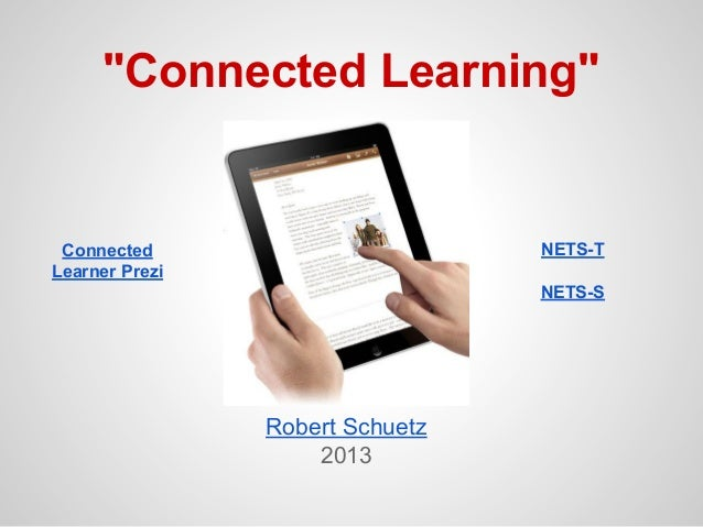 """""""Connected Learning""""  NETS-T  Connected Learner Prezi  NETS-S  Robert Schuetz 2013"""