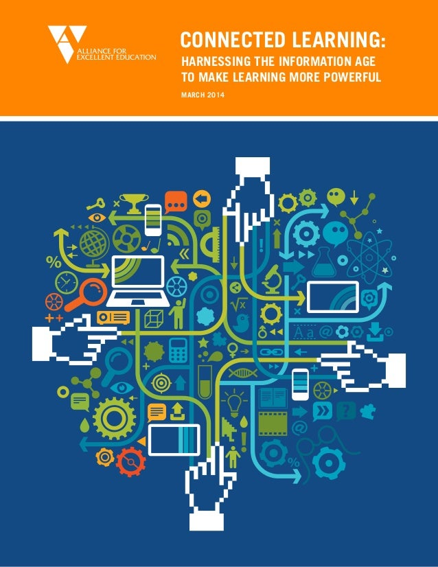 MARCH 2014 CONNECTED LEARNING: HARNESSING THE INFORMATION AGE TO MAKE LEARNING MORE POWERFUL