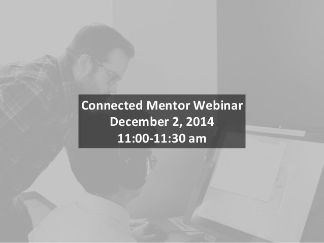 Connected Mentor Webinar December 2, 2014 11:00-11:30 am