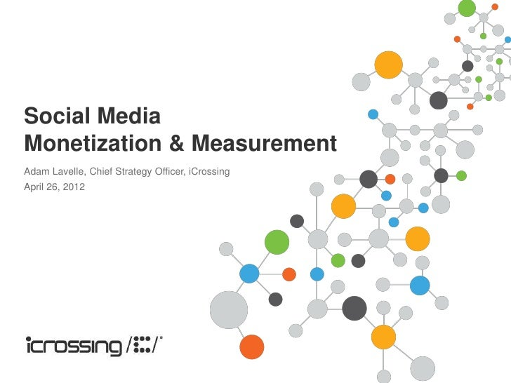 Social MediaMonetization & MeasurementAdam Lavelle, Chief Strategy Officer, iCrossingApril 26, 2012