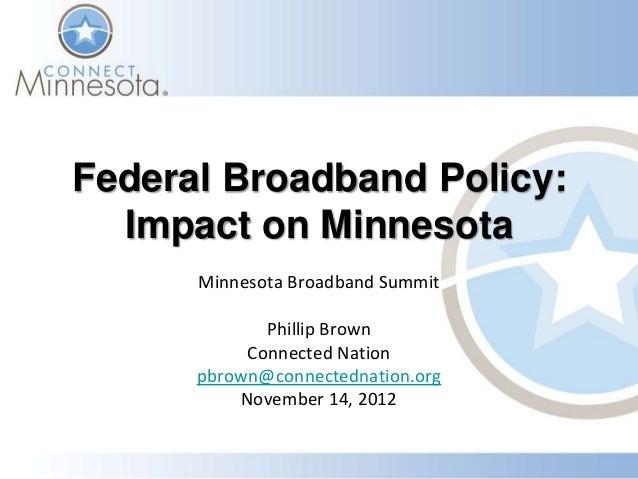 Federal Broadband Policy:  Impact on Minnesota      Minnesota Broadband Summit             Phillip Brown           Connect...