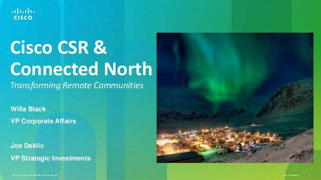 Cisco CSR & Connected North Transforming Remote Communities Willa Black  VP Corporate Affairs  Joe Deklic VP Strategic Inv...