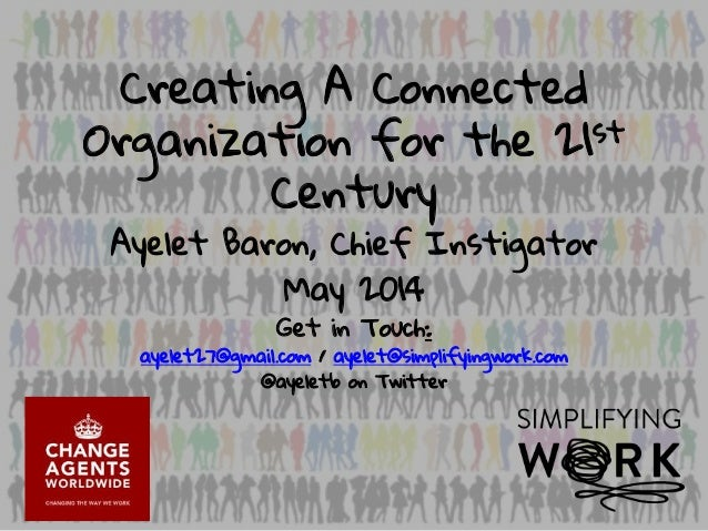 Creating A Connected Organization for the 21st Century Ayelet Baron, Chief Instigator May 2014 Get in Touch: ayelet27@gmai...