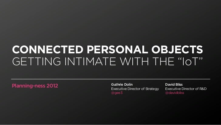 "CONNECTED PERSONAL OBJECTSGETTING INTIMATE WITH THE ""IoT""                     Guthrie Dolin                    David Bliss..."