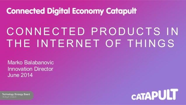 C O N N E C T E D P R O D U C T S I N THE INTERNET OF THINGS Marko Balabanovic Innovation Director June 2014