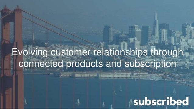 Evolving customer relationships through connected products and subscription