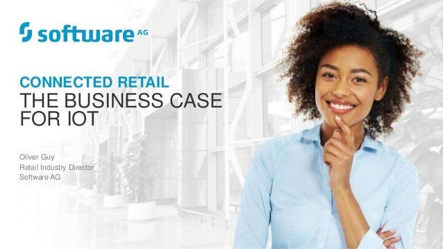 CONNECTED RETAIL THE BUSINESS CASE FOR IOT Oliver Guy Retail Industry Director Software AG