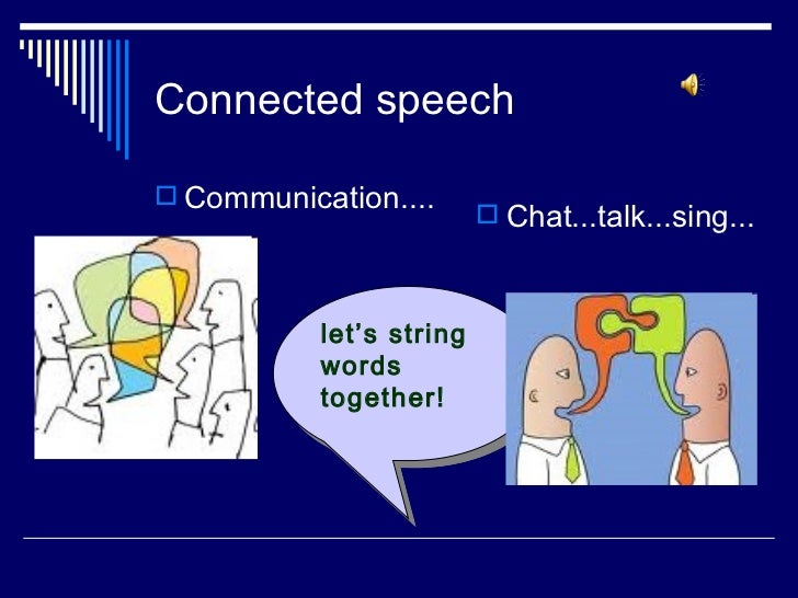 Connected speech Communication....                           Chat...talk...sing...           let's string           word...