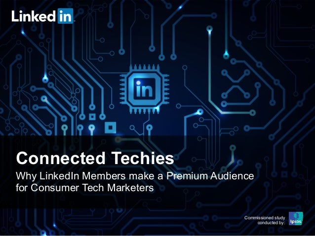 Connected Techies Why LinkedIn Members make a Premium Audience for Consumer Tech Marketers Commissioned study conducted by...