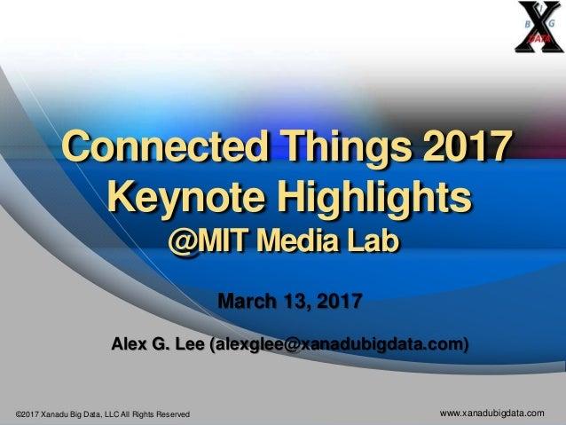 ©2017 Xanadu Big Data, LLC All Rights Reserved www.xanadubigdata.com Connected Things 2017 Keynote Highlights @MIT Media L...