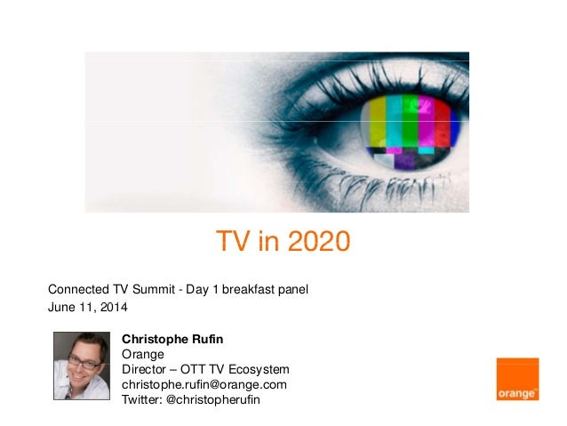 TV in 2020TV in 2020 Connected TV Summit - Day 1 breakfast panel J 11 2014June 11, 2014 Christophe Rufin Orange Di t OTT T...