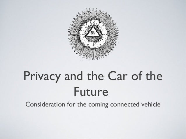 Privacy and the Car of the          FutureConsideration for the coming connected vehicle