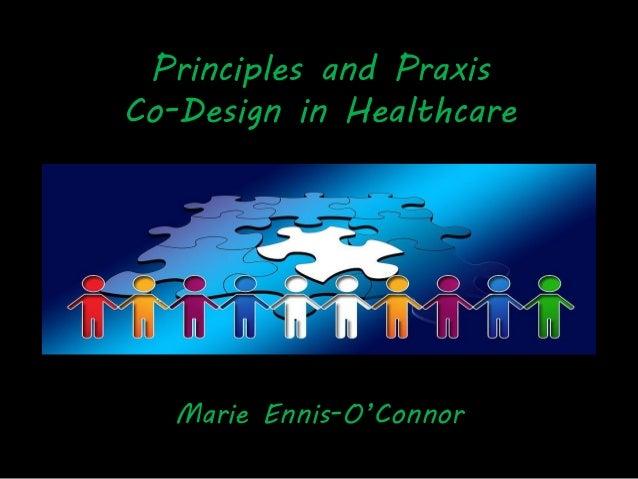 Principles and Praxis Co-Design in Healthcare Marie Ennis-O'Connor