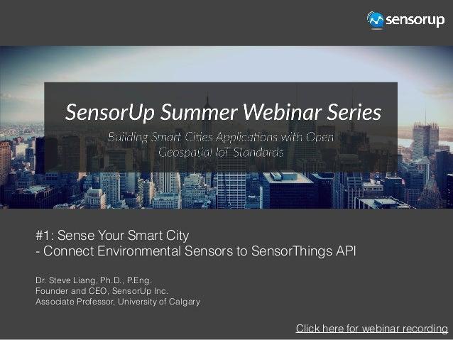 #1: Sense Your Smart City - Connect Environmental Sensors to SensorThings API Dr. Steve Liang, Ph.D., P.Eng. Founder and C...
