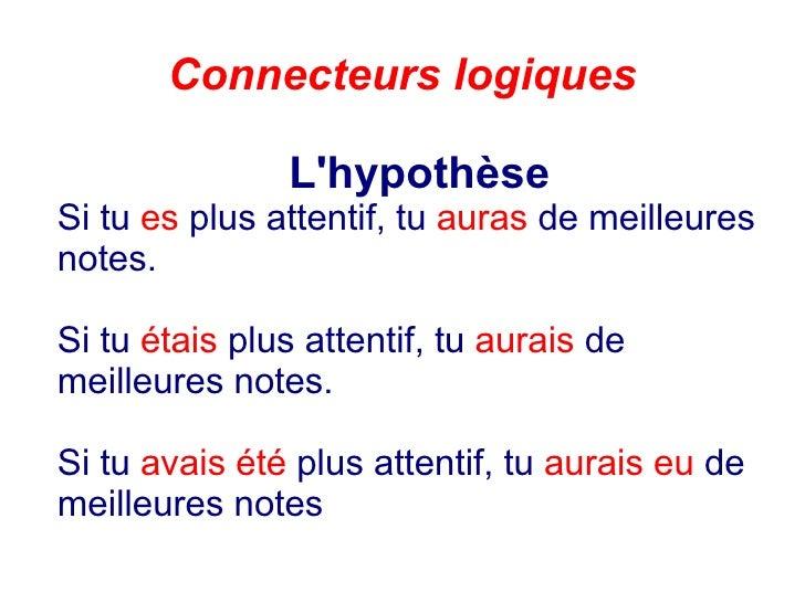 Connecteurs logiques L'hypothèse Si tu  es  plus attentif, tu  auras  de meilleures notes. Si tu  étais  plus attentif, tu...
