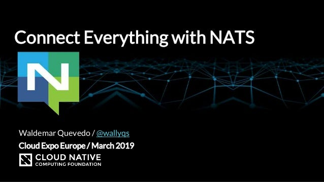 Connect Everything with NATS Cloud Expo Europe / March 2019 Waldemar Quevedo / @wallyqs