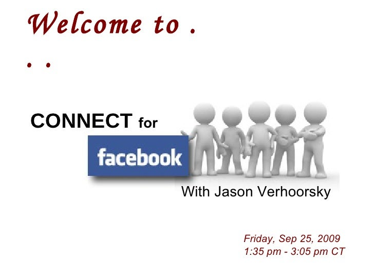 Welcome to . . .   Friday, Sep 25, 2009 1:35 pm - 3:05 pm CT With Jason Verhoorsky CONNECT   for