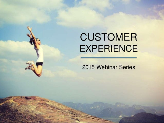 CUSTOMER EXPERIENCE 2015 Webinar Series