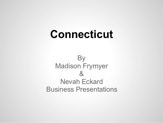Connecticut         By  Madison Frymyer          &    Nevah EckardBusiness Presentations