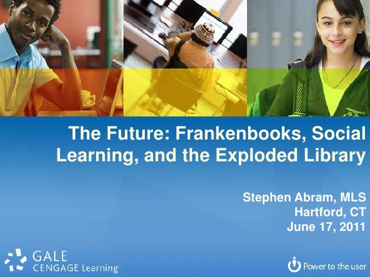The Future: Frankenbooks, Social Learning, and the Exploded Library<br />Stephen Abram, MLS<br />Hartford, CT<br />June 17...