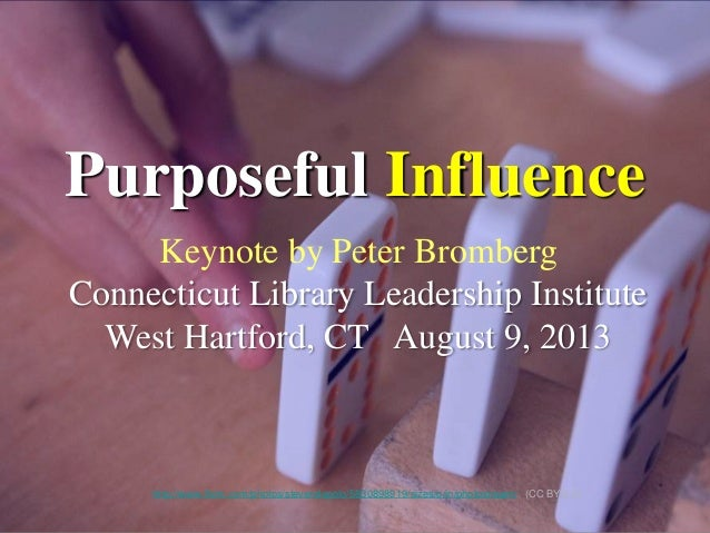 Keynote by Peter Bromberg Connecticut Library Leadership Institute West Hartford, CT August 9, 2013 Purposeful Influence h...