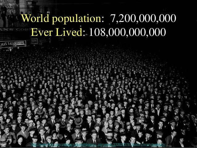 World population: 7,200,000,000 Ever Lived: 108,000,000,000 http://www.flickr.com/photos/nationallibrarynz_commons/3326203...
